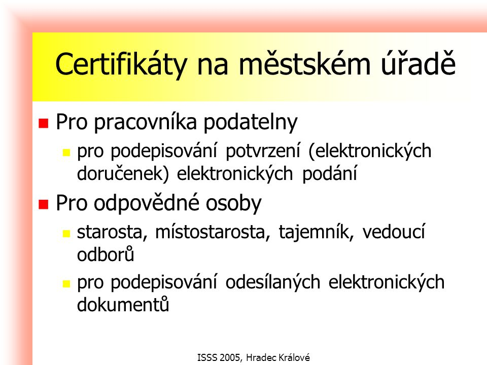 ISSS 2005, Hradec Králové Certifikáty na městském úřadě Pro pracovníka podatelny pro podepisování potvrzení (elektronických doručenek) elektronických podání Pro odpovědné osoby starosta, místostarosta, tajemník, vedoucí odborů pro podepisování odesílaných elektronických dokumentů