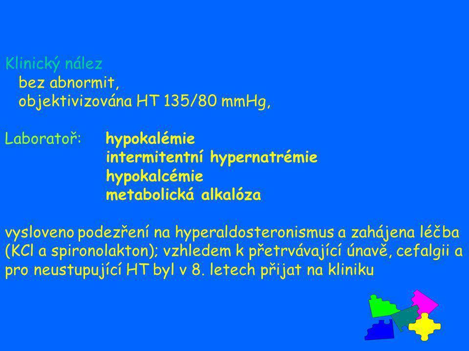 Klinický nález bez abnormit, objektivizována HT 135/80 mmHg, Laboratoř: hypokalémie intermitentní hypernatrémie hypokalcémie metabolická alkalóza vysl