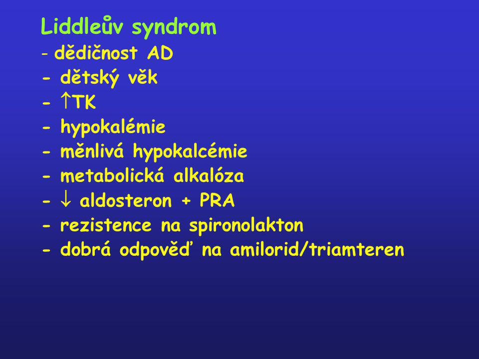 Liddleův syndrom - dědičnost AD - dětský věk -  TK - hypokalémie - měnlivá hypokalcémie - metabolická alkalóza -  aldosteron + PRA - rezistence na s