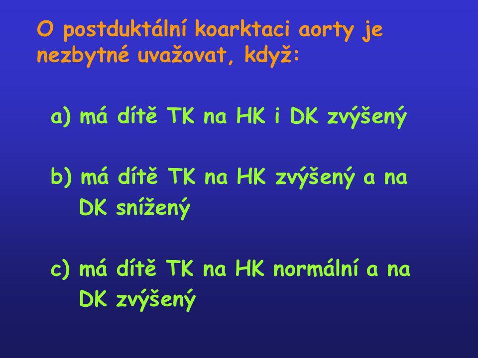 O postduktální koarktaci aorty je nezbytné uvažovat, když: a) má dítě TK na HK i DK zvýšený b) má dítě TK na HK zvýšený a na DK snížený c) má dítě TK
