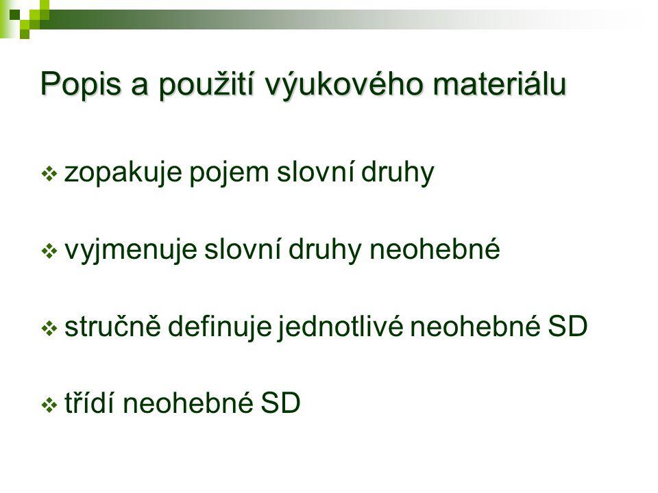 Popis a použití výukového materiálu  zopakuje pojem slovní druhy  vyjmenuje slovní druhy neohebné  stručně definuje jednotlivé neohebné SD  třídí neohebné SD