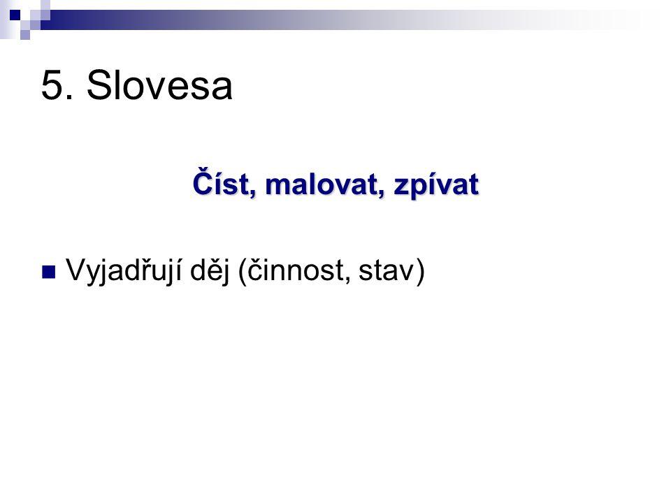 5. Slovesa Číst, malovat, zpívat Vyjadřují děj (činnost, stav)