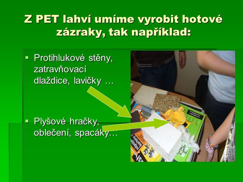 Z PET lahví umíme vyrobit hotové zázraky, tak například:  Protihlukové stěny, zatravňovací dlaždice, lavičky …  Plyšové hračky, oblečení, spacáky…
