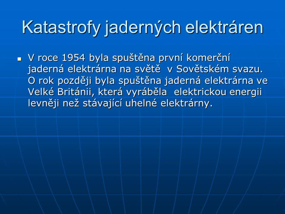 Katastrofy jaderných elektráren V roce 1954 byla spuštěna první komerční jaderná elektrárna na světě v Sovětském svazu. O rok později byla spuštěna ja