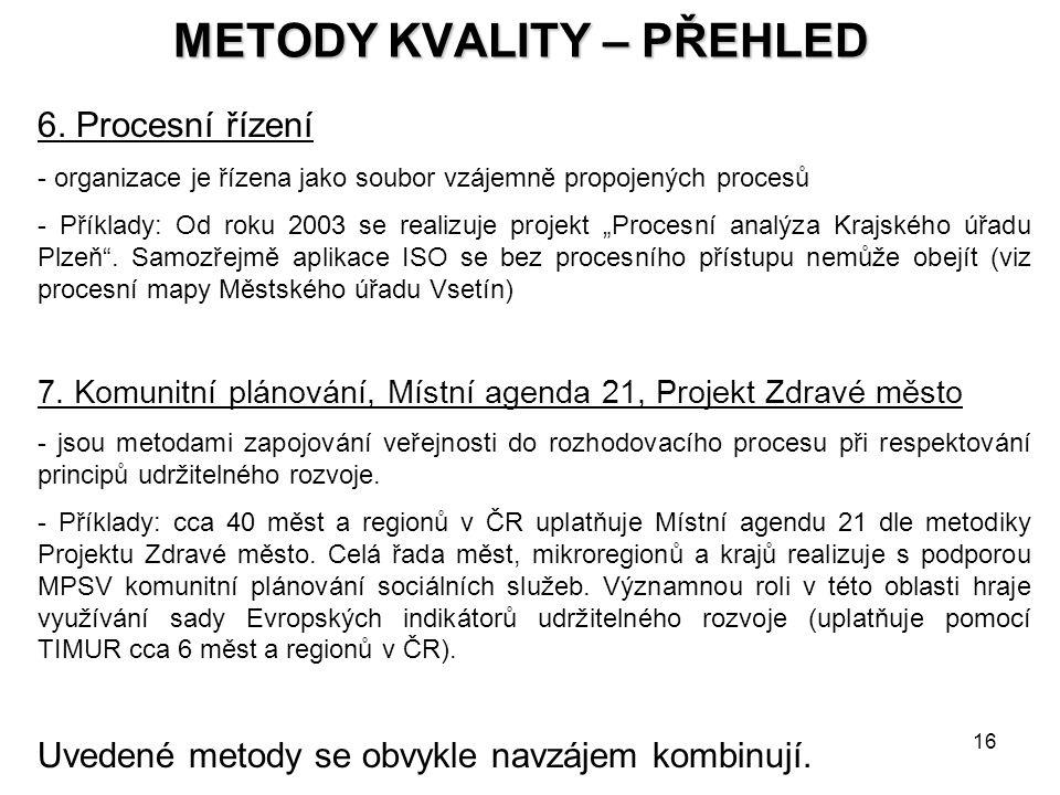 16 METODY KVALITY – PŘEHLED 6. Procesní řízení - organizace je řízena jako soubor vzájemně propojených procesů - Příklady: Od roku 2003 se realizuje p