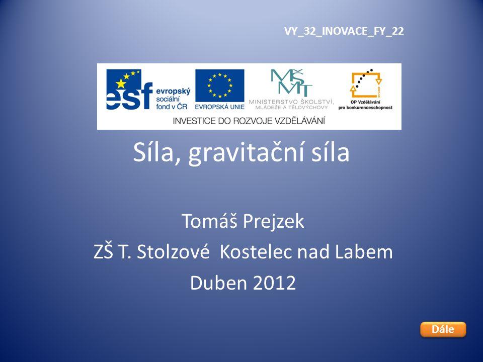 Síla, gravitační síla Tomáš Prejzek ZŠ T. Stolzové Kostelec nad Labem Duben 2012 VY_32_INOVACE_FY_22 Dále