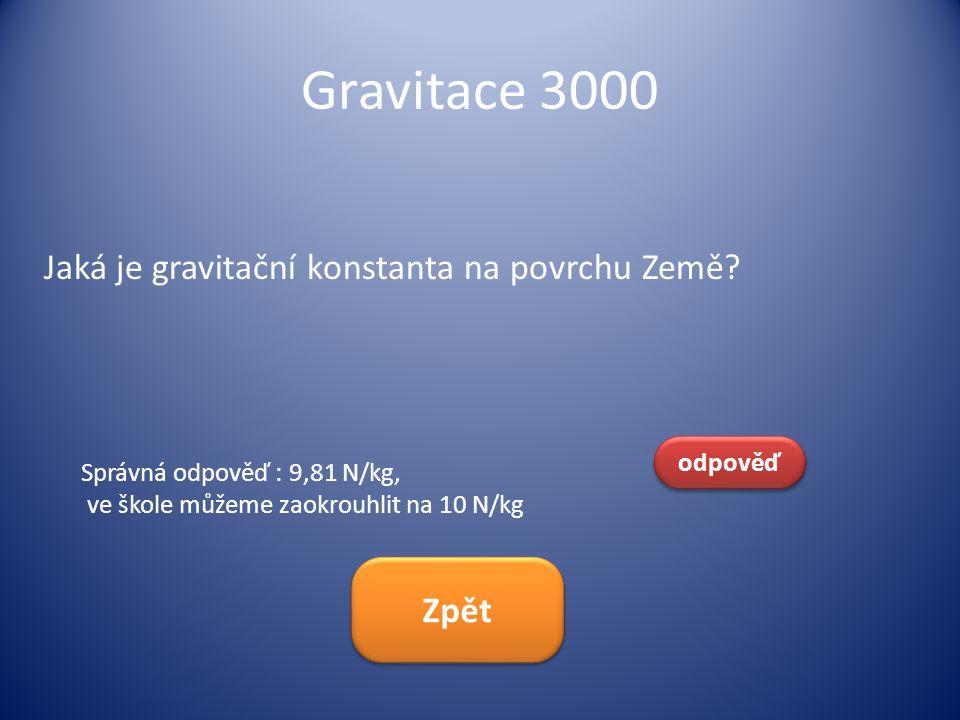 Gravitace 3000 Jaká je gravitační konstanta na povrchu Země? odpověď Správná odpověď : 9,81 N/kg, ve škole můžeme zaokrouhlit na 10 N/kg Zpět