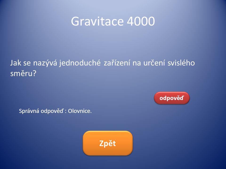 Gravitace 4000 Jak se nazývá jednoduché zařízení na určení svislého směru? odpověď Správná odpověď : Olovnice. Zpět