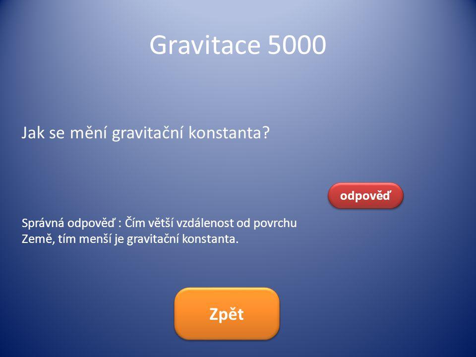 Gravitace 5000 Jak se mění gravitační konstanta? odpověď Správná odpověď : Čím větší vzdálenost od povrchu Země, tím menší je gravitační konstanta. Zp