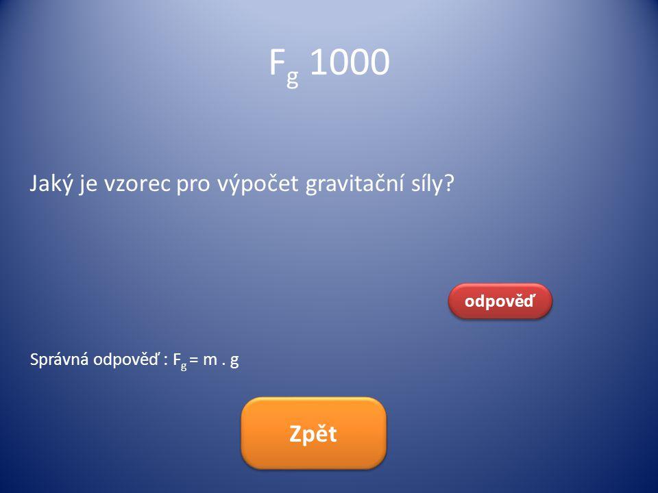 F g 1000 Jaký je vzorec pro výpočet gravitační síly? odpověď Správná odpověď : F g = m. g Zpět