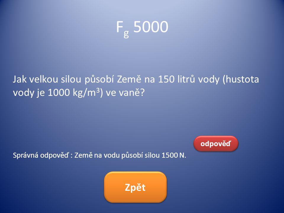 F g 5000 Jak velkou silou působí Země na 150 litrů vody (hustota vody je 1000 kg/m 3 ) ve vaně? odpověď Správná odpověď : Země na vodu působí silou 15