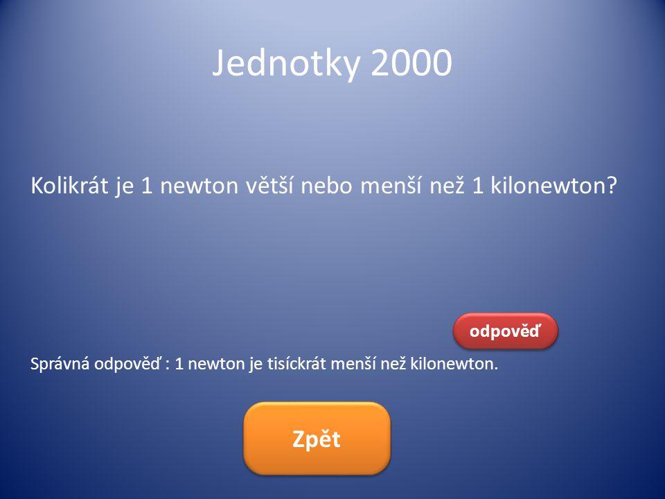 Jednotky 2000 Kolikrát je 1 newton větší nebo menší než 1 kilonewton? odpověď Správná odpověď : 1 newton je tisíckrát menší než kilonewton. Zpět