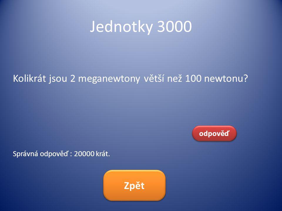 Jednotky 3000 Kolikrát jsou 2 meganewtony větší než 100 newtonu? odpověď Správná odpověď : 20000 krát. Zpět