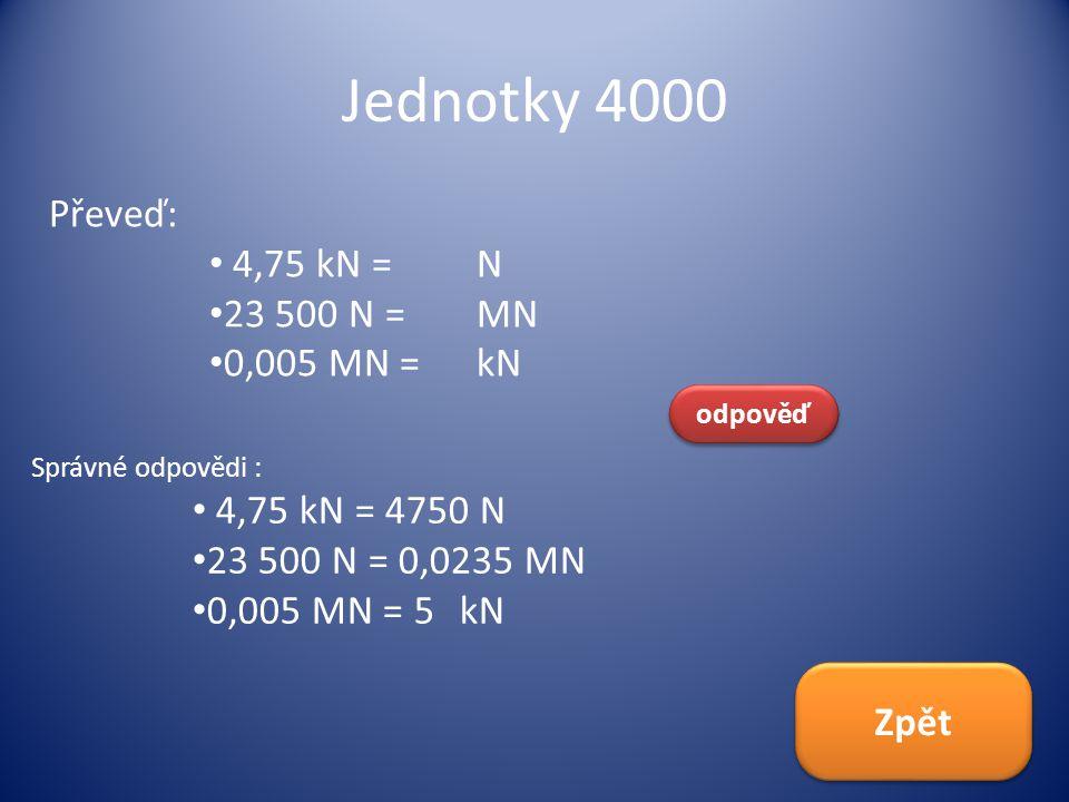 Jednotky 4000 Převeď: 4,75 kN = N 23 500 N = MN 0,005 MN = kN odpověď Správné odpovědi : 4,75 kN = 4750 N 23 500 N = 0,0235 MN 0,005 MN = 5kN Zpět