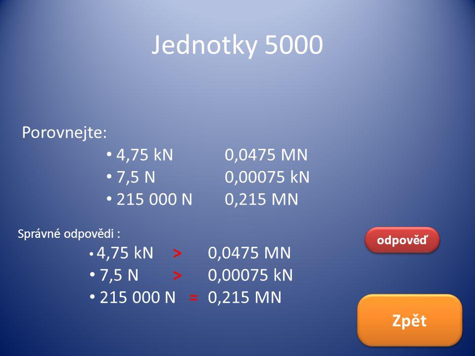 Jednotky 5000 Porovnejte: odpověď Správné odpovědi : 4,75 kN >0,0475 MN 7,5 N >0,00075 kN 215 000 N =0,215 MN Zpět 4,75 kN 0,0475 MN 7,5 N 0,00075 kN