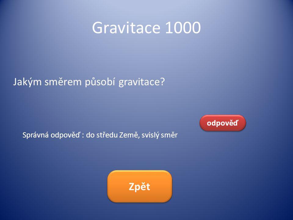 Gravitace 1000 Jakým směrem působí gravitace? odpověď Správná odpověď : do středu Země, svislý směr Zpět