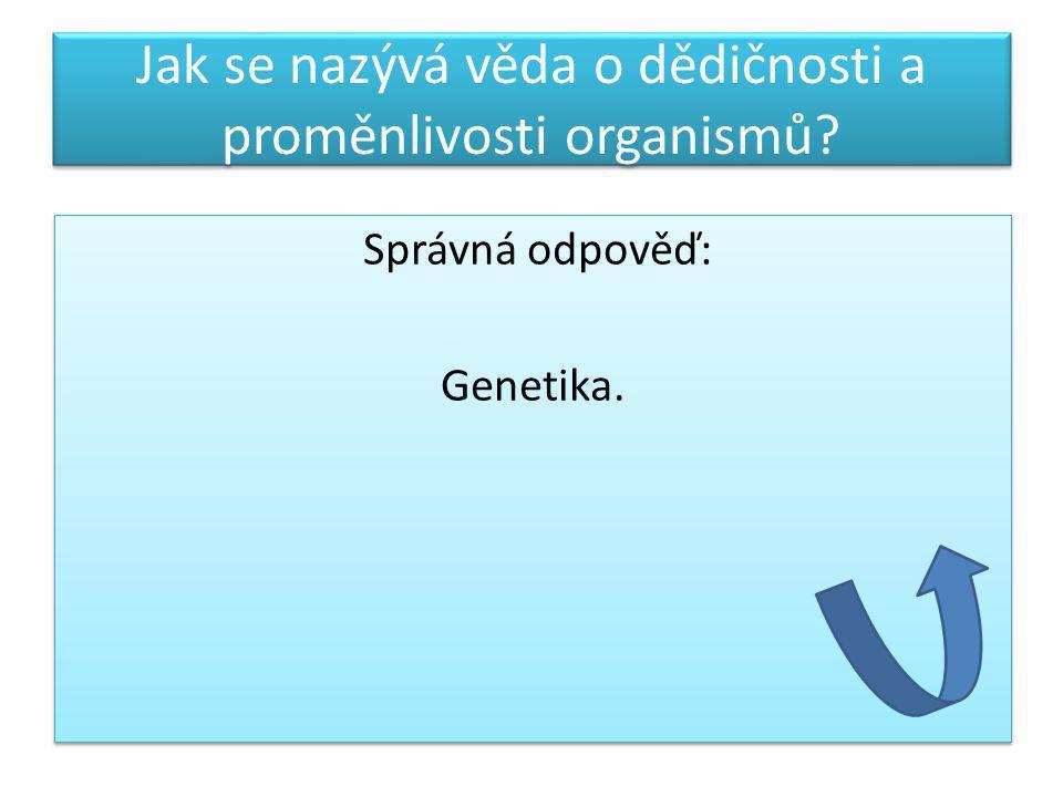Jak se nazývá věda o dědičnosti a proměnlivosti organismů? Správná odpověď: Genetika. Správná odpověď: Genetika.
