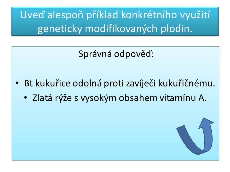 Uveď alespoň příklad konkrétního využití geneticky modifikovaných plodin. Správná odpověď: Bt kukuřice odolná proti zavíječi kukuřičnému. Zlatá rýže s