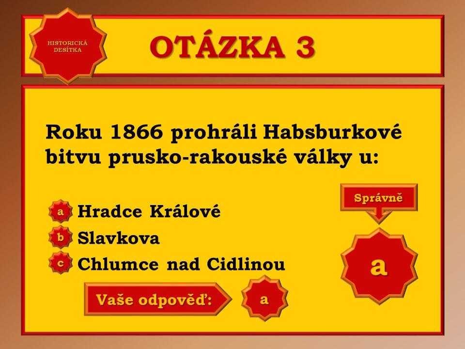 OTÁZKA 3 Roku 1866 prohráli Habsburkové bitvu prusko-rakouské války u: Hradce Králové Slavkova Chlumce nad Cidlinou aaaa HISTORICKÁ DESÍTKA HISTORICKÁ