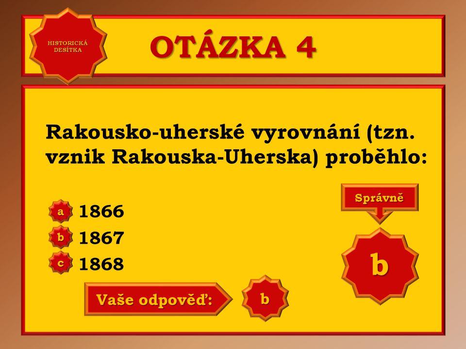 OTÁZKA 4 Rakousko-uherské vyrovnání (tzn. vznik Rakouska-Uherska) proběhlo: 1866 1867 1868 a b c Správně b Vaše odpověď: a HISTORICKÁ DESÍTKA HISTORIC