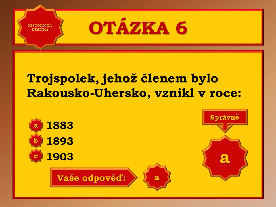 OTÁZKA 6 Trojspolek, jehož členem bylo Rakousko-Uhersko, vznikl v roce: 1883 1893 1903 aaaa HISTORICKÁ DESÍTKA HISTORICKÁ DESÍTKA bbbb cccc
