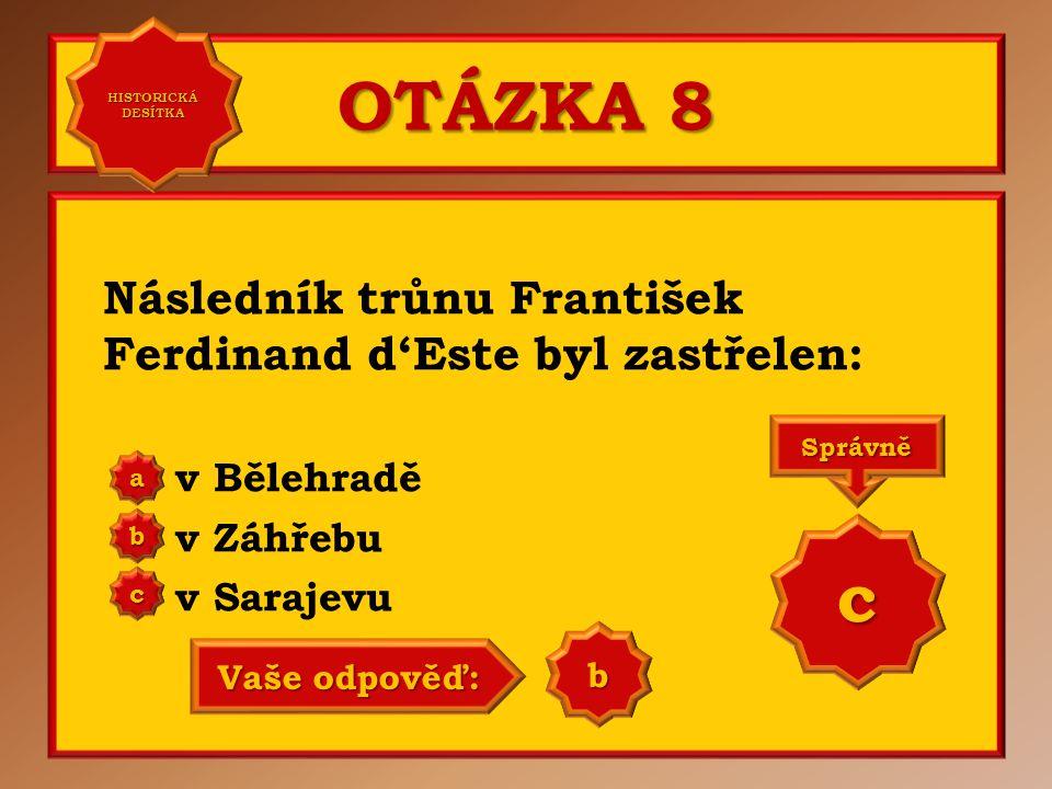 OTÁZKA 8 Následník trůnu František Ferdinand d'Este byl zastřelen: v Bělehradě v Záhřebu v Sarajevu a b c Správně c Vaše odpověď: a HISTORICKÁ DESÍTKA