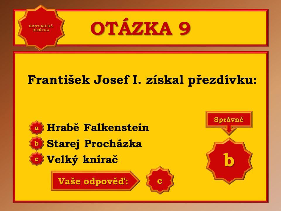 OTÁZKA 9 František Josef I. získal přezdívku: Hrabě Falkenstein Starej Procházka Velký knírač a b c Správně b Vaše odpověď: b HISTORICKÁ DESÍTKA HISTO