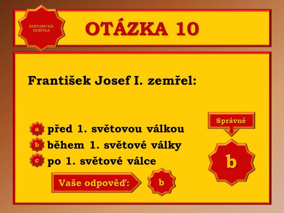 OTÁZKA 10 František Josef I. zemřel: před 1. světovou válkou během 1. světové války po 1. světové válce a b c Správně b Vaše odpověď: a HISTORICKÁ DES