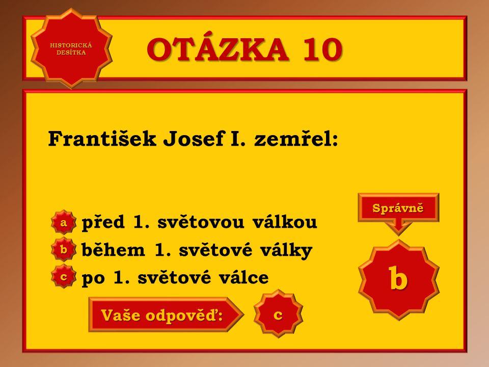 OTÁZKA 10 František Josef I. zemřel: před 1. světovou válkou během 1. světové války po 1. světové válce a b c Správně b Vaše odpověď: b HISTORICKÁ DES