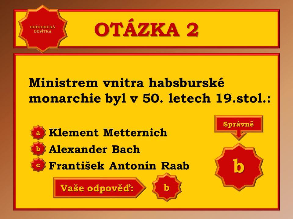 OTÁZKA 2 Ministrem vnitra habsburské monarchie byl v 50. letech 19.stol.: Klement Metternich Alexander Bach František Antonín Raab a b c Správně b Vaš