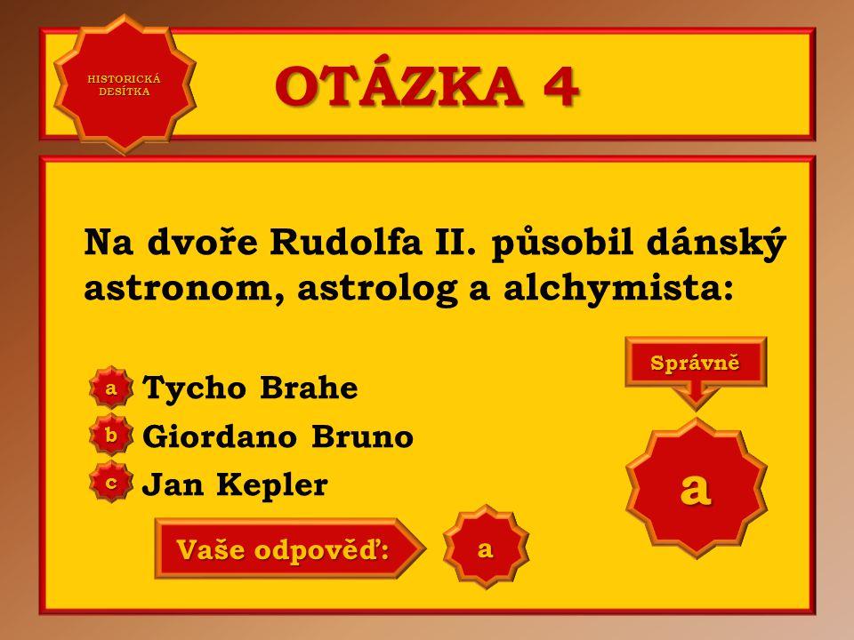 OTÁZKA 4 Na dvoře Rudolfa II. působil dánský astronom, astrolog a alchymista: Tycho Brahe Giordano Bruno Jan Kepler aaaa HISTORICKÁ DESÍTKA HISTORICKÁ