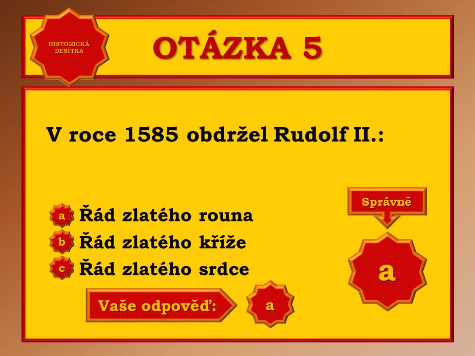 OTÁZKA 5 V roce 1585 obdržel Rudolf II.: Řád zlatého rouna Řád zlatého kříže Řád zlatého srdce aaaa HISTORICKÁ DESÍTKA HISTORICKÁ DESÍTKA bbbb cccc