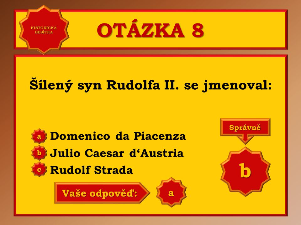 OTÁZKA 8 Šílený syn Rudolfa II. se jmenoval: Domenico da Piacenza Julio Caesar d'Austria Rudolf Strada aaaa HISTORICKÁ DESÍTKA HISTORICKÁ DESÍTKA bbbb