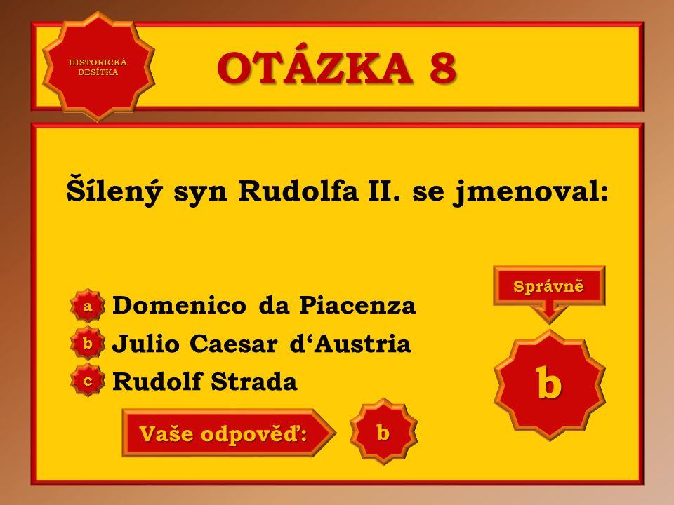 OTÁZKA 8 Šílený syn Rudolfa II. se jmenoval: Domenico da Piacenza Julio Caesar d'Austria Rudolf Strada a b c Správně b Vaše odpověď: a HISTORICKÁ DESÍ