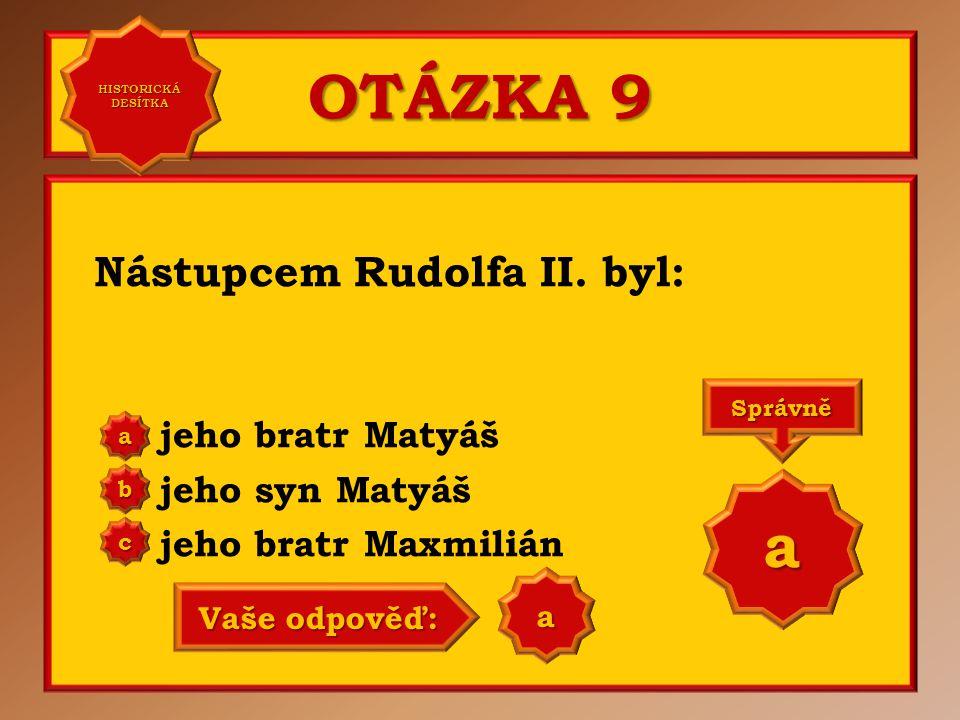 OTÁZKA 9 Nástupcem Rudolfa II. byl: jeho bratr Matyáš jeho syn Matyáš jeho bratr Maxmilián aaaa HISTORICKÁ DESÍTKA HISTORICKÁ DESÍTKA bbbb cccc
