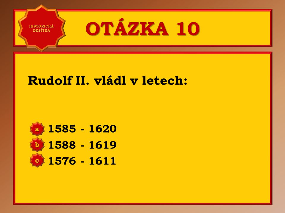 OTÁZKA 9 Nástupcem Rudolfa II. byl: jeho bratr Matyáš jeho syn Matyáš jeho bratr Maxmilián a b c Správně a Vaše odpověď: c HISTORICKÁ DESÍTKA HISTORIC