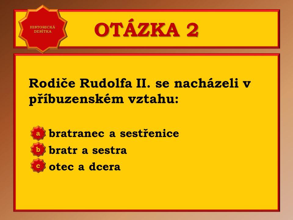 OTÁZKA 1 V dětství byl Rudolf II. poslán na výchovu do: Bavorska Francie Španělska a b c Správně c Vaše odpověď: c HISTORICKÁ DESÍTKA HISTORICKÁ DESÍT