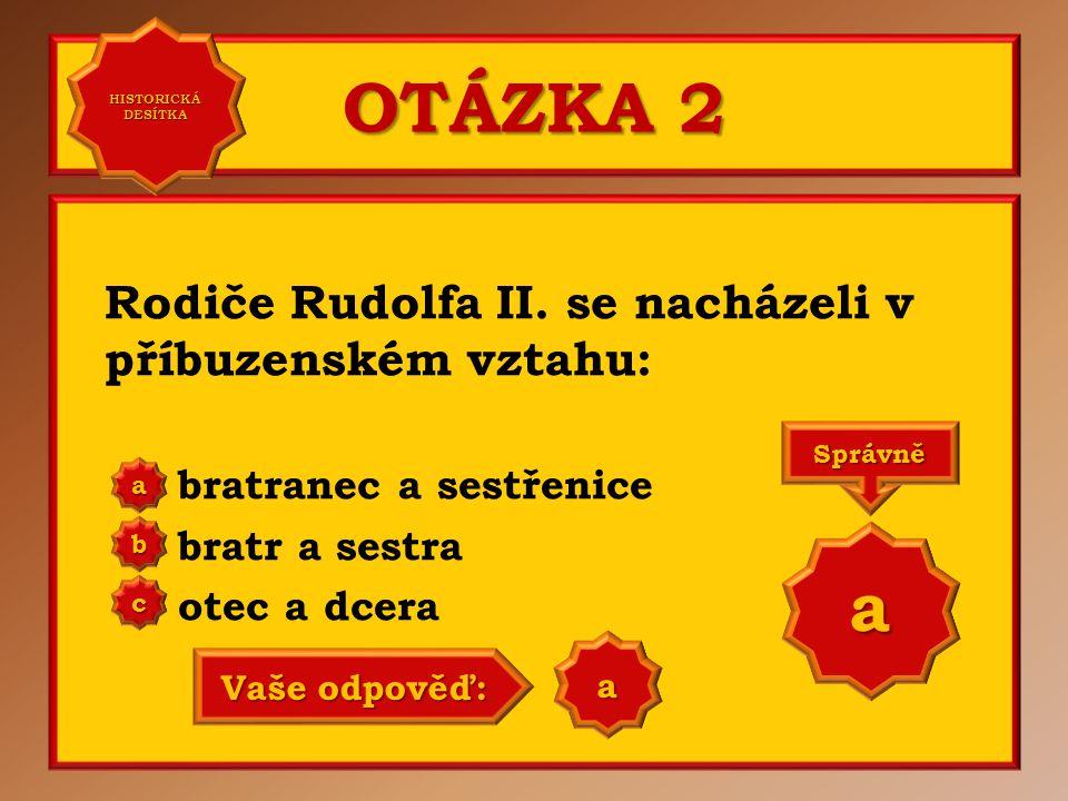 OTÁZKA 2 Rodiče Rudolfa II. se nacházeli v příbuzenském vztahu: bratranec a sestřenice bratr a sestra otec a dcera aaaa HISTORICKÁ DESÍTKA HISTORICKÁ