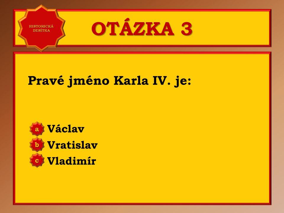 OTÁZKA 2 První manželka Karla IV. se jmenovala: Anna Falcká Alžběta Pomořanská Blanka z Valois a b c Správně c Vaše odpověď: c HISTORICKÁ DESÍTKA HIST