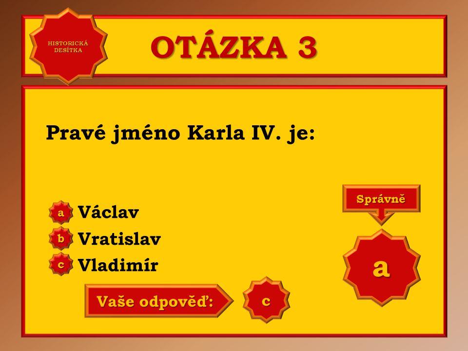 OTÁZKA 3 Pravé jméno Karla IV. je: Václav Vratislav Vladimír a b c Správně a Vaše odpověď: b HISTORICKÁ DESÍTKA HISTORICKÁ DESÍTKA