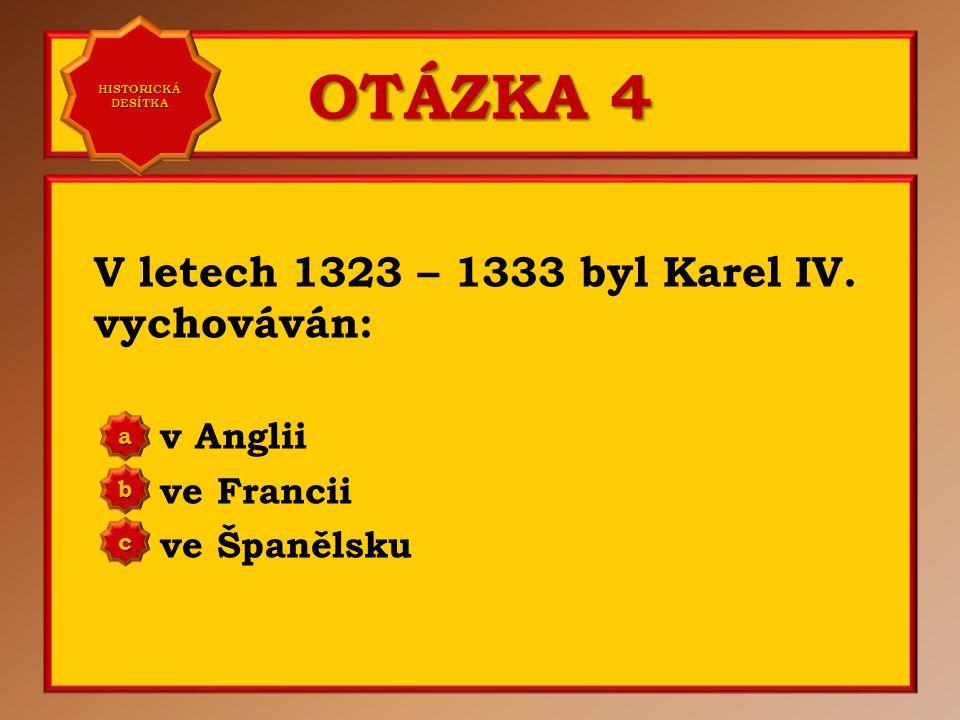 OTÁZKA 3 Pravé jméno Karla IV. je: Václav Vratislav Vladimír a b c Správně a Vaše odpověď: c HISTORICKÁ DESÍTKA HISTORICKÁ DESÍTKA