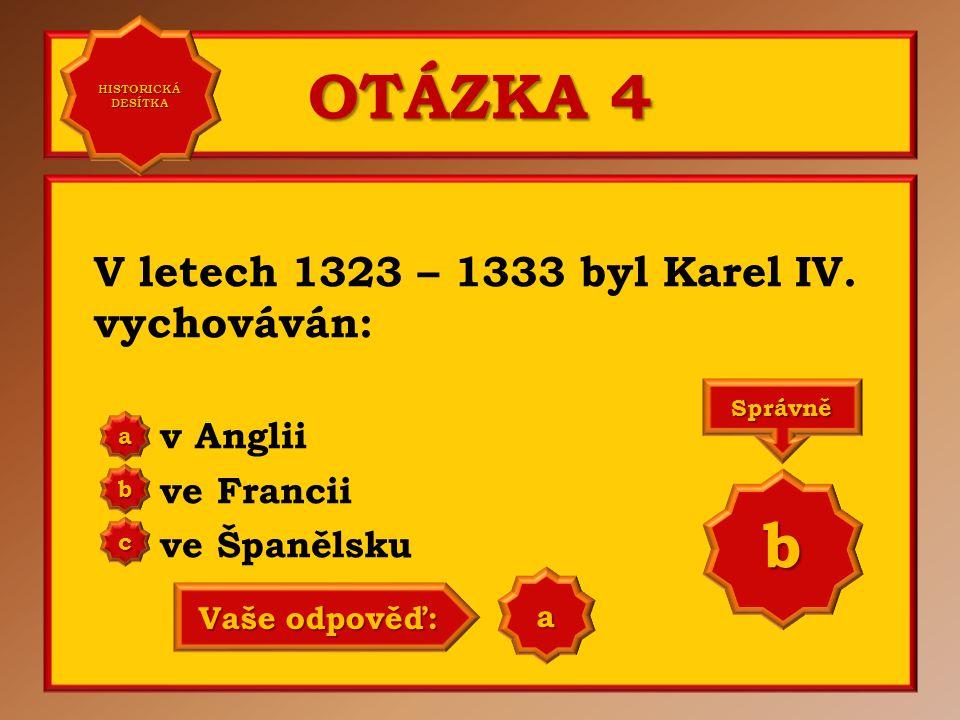 OTÁZKA 4 V letech 1323 – 1333 byl Karel IV. vychováván: v Anglii ve Francii ve Španělsku aaaa HISTORICKÁ DESÍTKA HISTORICKÁ DESÍTKA bbbb cccc