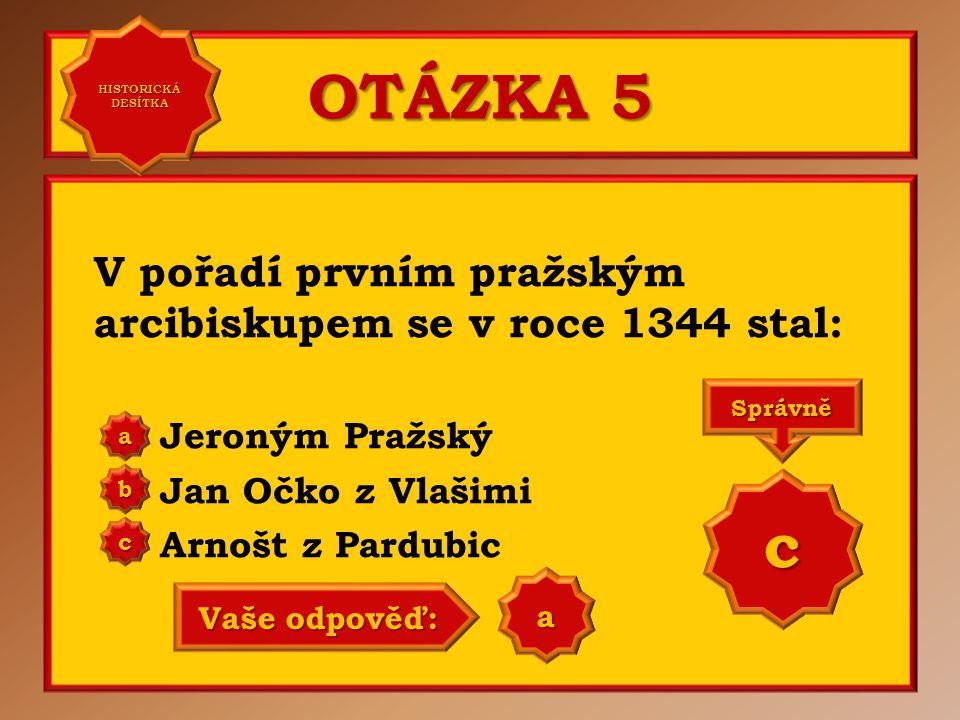 OTÁZKA 5 V pořadí prvním pražským arcibiskupem se v roce 1344 stal: Jeroným Pražský Jan Očko z Vlašimi Arnošt z Pardubic aaaa HISTORICKÁ DESÍTKA HISTO