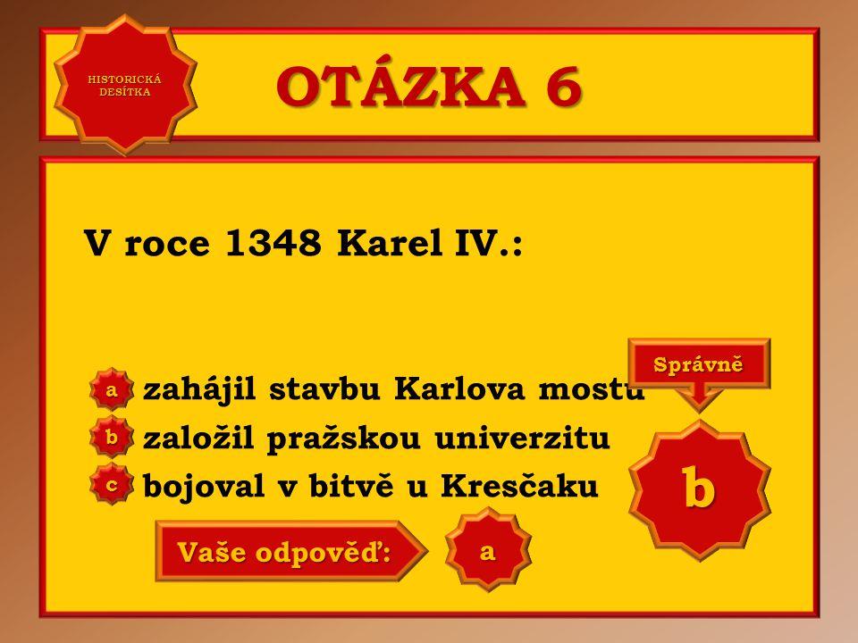OTÁZKA 6 V roce 1348 Karel IV.: zahájil stavbu Karlova mostu založil pražskou univerzitu bojoval v bitvě u Kresčaku aaaa HISTORICKÁ DESÍTKA HISTORICKÁ