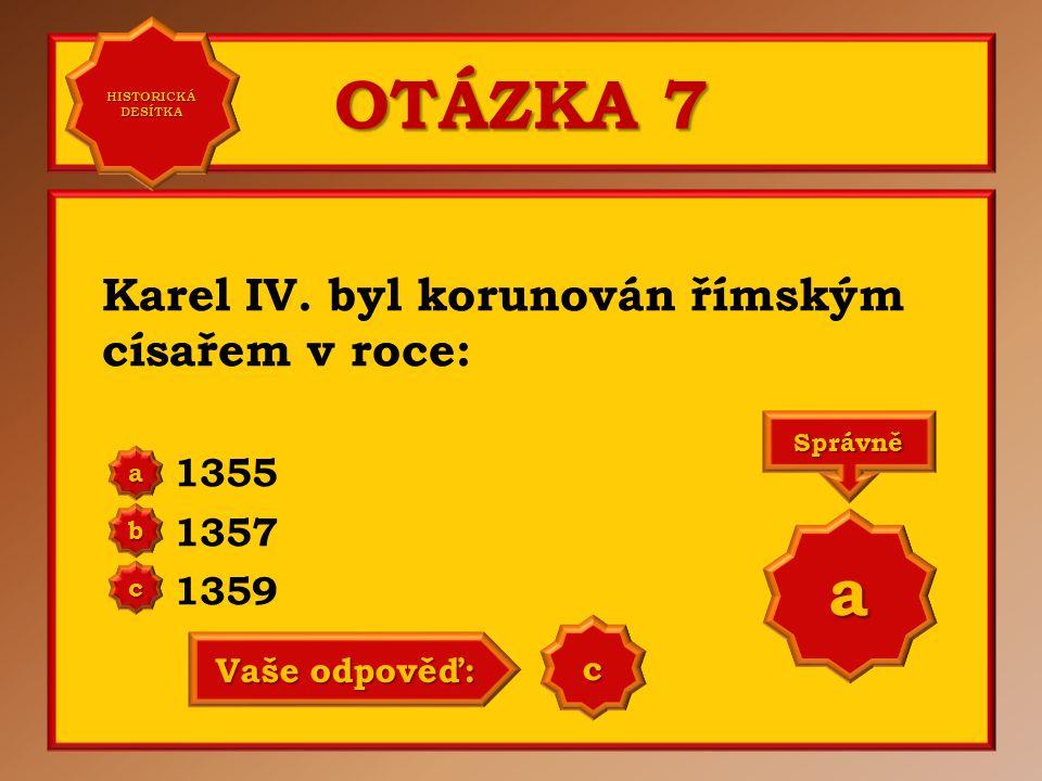 OTÁZKA 7 Karel IV. byl korunován římským císařem v roce: 1355 1357 1359 a b c Správně a Vaše odpověď: b HISTORICKÁ DESÍTKA HISTORICKÁ DESÍTKA
