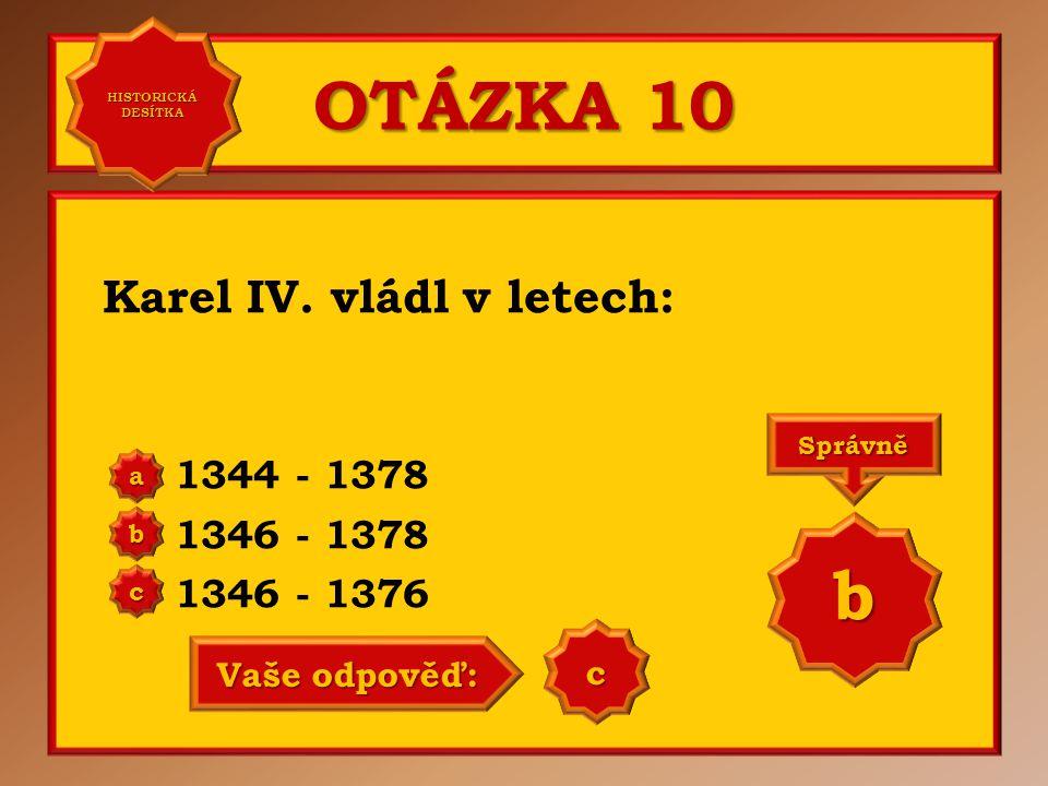 OTÁZKA 10 Karel IV. vládl v letech: 1344 - 1378 1346 - 1378 1346 - 1376 a b c Správně b Vaše odpověď: b HISTORICKÁ DESÍTKA HISTORICKÁ DESÍTKA