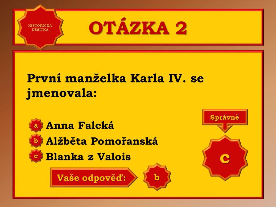 OTÁZKA 2 První manželka Karla IV. se jmenovala: Anna Falcká Alžběta Pomořanská Blanka z Valois a b c Správně c Vaše odpověď: a HISTORICKÁ DESÍTKA HIST