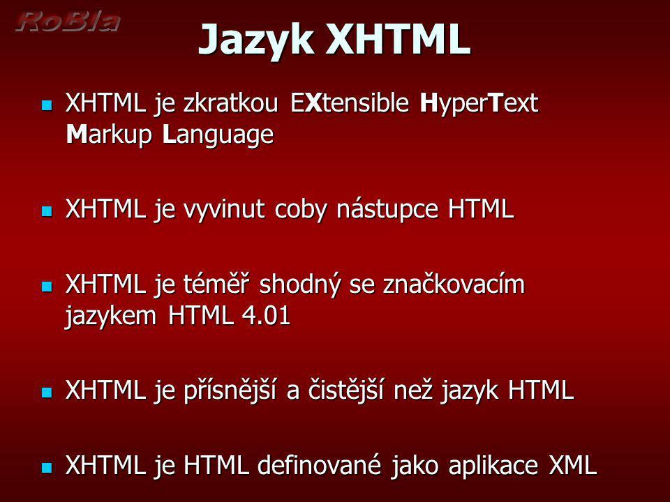 Jazyk XHTML XHTML je zkratkou EXtensible HyperText Markup Language XHTML je zkratkou EXtensible HyperText Markup Language XHTML je vyvinut coby nástupce HTML XHTML je vyvinut coby nástupce HTML XHTML je téměř shodný se značkovacím jazykem HTML 4.01 XHTML je téměř shodný se značkovacím jazykem HTML 4.01 XHTML je přísnější a čistější než jazyk HTML XHTML je přísnější a čistější než jazyk HTML XHTML je HTML definované jako aplikace XML XHTML je HTML definované jako aplikace XML