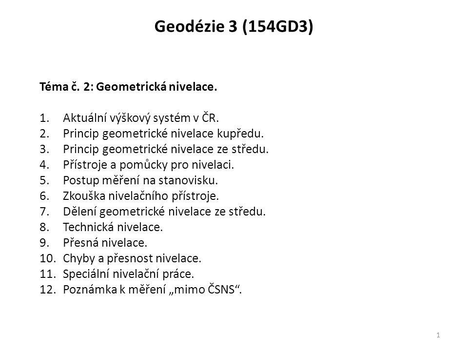 Geodézie 3 (154GD3) 1 Téma č. 2: Geometrická nivelace. 1.Aktuální výškový systém v ČR. 2.Princip geometrické nivelace kupředu. 3.Princip geometrické n