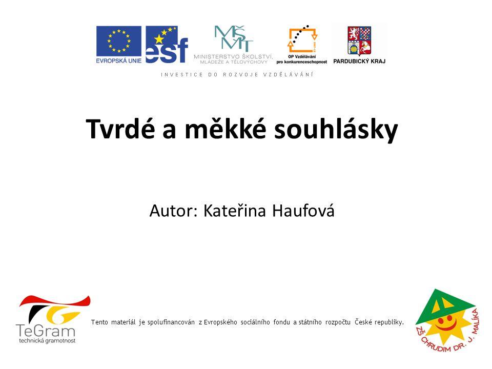 Tvrdé a měkké souhlásky Tento materiál je spolufinancován z Evropského sociálního fondu a státního rozpočtu České republiky. Autor: Kateřina Haufová